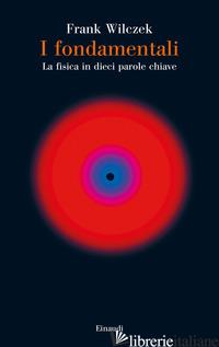 FONDAMENTALI. LA FISICA IN DIECI PAROLE CHIAVE (I) - WILCZEK FRANK