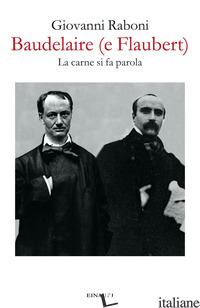 BAUDELAIRE (E FLAUBERT). LA CARNE SI FA PAROLA - RABONI GIOVANNI; VALDUGA P. (CUR.)