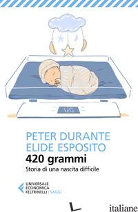 420 GRAMMI. STORIA DI UNA NASCITA DIFFICILE - DURANTE PETER; ESPOSITO ELIDE