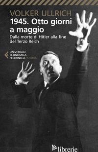 1945. OTTO GIORNI A MAGGIO. DALLA MORTE DI HITLER ALLA FINE DEL TERZO REICH - ULLRICH VOLKER