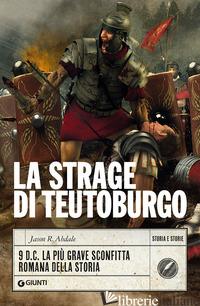 STRAGE DI TEUTOBURGO. 9 D.C. LA PIU' GRAVE SCONFITTA ROMANA DELLA STORIA (LA) - ABDALE JASON R.