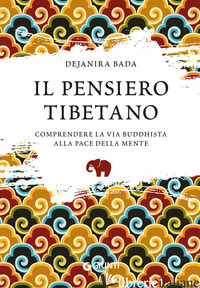 PENSIERO TIBETANO. COMPRENDERE LA VIA BUDDHISTA ALLA PACE DELLA MENTE (IL) - BADA DEJANIRA