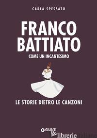 FRANCO BATTIATO. COME UN INCANTESIMO. LE STORIE DIETRO LE CANZONI - SPESSATO CARLA