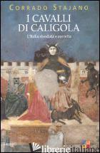 CAVALLI DI CALIGOLA. L'ITALIA RIVEDUTA E CORRETTA (I) - STAJANO CORRADO