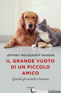GRANDE VUOTO DI UN PICCOLO AMICO. QUANDO GLI ANIMALI CI LASCIANO (IL) - MASSON JEFFREY MOUSSAIEFF