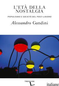 ETA' DELLA NOSTALGIA. POPULISMO E SOCIETA' DEL POST-LAVORO (L') - GANDINI ALESSANDRO