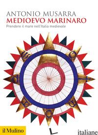 MEDIOEVO MARINARO. PRENDERE IL MARE NELL'ITALIA MEDIEVALE - MUSARRA ANTONIO