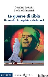 GUERRE DI LIBIA. UN SECOLO DI CONQUISTE E RIVOLUZIONI (LE) - BRECCIA GASTONE; MARCUZZI STEFANO