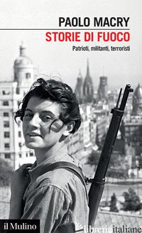 STORIE DI FUOCO. PATRIOTI, MILITANTI, TERRORISTI - MACRY PAOLO
