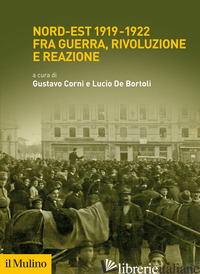NORD-EST 1919-1922 FRA GUERRA, RIVOLUZIONE E REAZIONE - CORNI G. (CUR.); DE BORTOLI L. (CUR.)