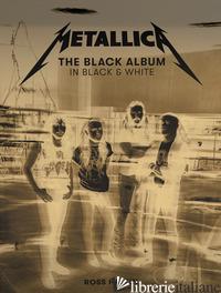 METALLICA: THE BLACK ALBUM IN BLACK AND WHITE. EDIZ. ILLUSTRATA - METALLICA