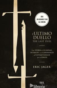 ULTIMO DUELLO. THE LAST DUEL. UNA STORIA DI SCANDALI, INTRIGHI E UN CONFRONTO AL - JAGER ERIC
