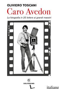 CARO AVEDON. LA FOTOGRAFIA IN 25 LETTERE AI GRANDI MAESTRI - TOSCANI OLIVIERO