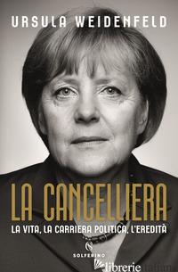 CANCELLIERA. LA VITA, LA CARRIERA POLITICA, L'EREDITA' (LA) - WEIDENFELD URSULA