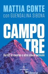 CAMPO TRE. SUL K2 IN INVERNO E ALTRE STORIE OSTINATE - CONTE MATTIA