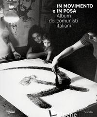 IN MOVIMENTO E IN POSA. ALBUM DEI COMUNISTI ITALIANI. EDIZ. ILLUSTRATA - DELOGU M. (CUR.); GIASI F. (CUR.)