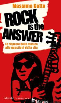 ROCK IS THE ANSWER. LE RISPOSTE DELLA MUSICA ALLE QUESTIONI DELLA VITA - COTTO MASSIMO