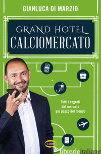 GRAND HOTEL CALCIOMERCATO. TUTTI I SEGRETI DEL MERCATO PIU' PAZZO DEL MONDO - DI MARZIO GIANLUCA