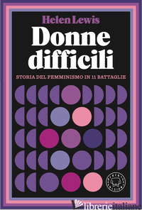 DONNE DIFFICILI. STORIA DEL FEMMINISMO IN 11 BATTAGLIE - LEWIS HELEN