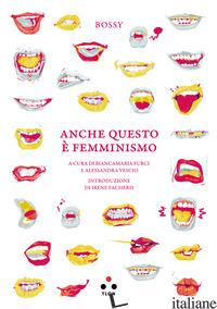 ANCHE QUESTO E' FEMMINISMO - BOSSY; FURCI B. (CUR.); VESCIO A. (CUR.)