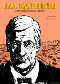 F.W. RAIFFEISEN. L'ECONOMIA DEL BENE COMUNE - BA GABRIELE
