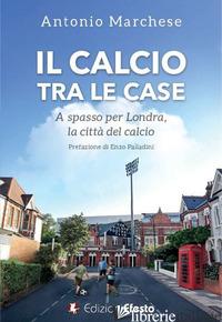 CALCIO TRA LE CASE. A SPASSO PER LONDRA, LA CITTA' DEL CALCIO (IL) - MARCHESE ANTONIO