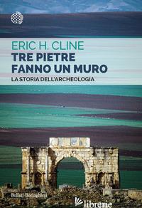 TRE PIETRE FANNO UN MURO. LA STORIA DELL'ARCHEOLOGIA - CLINE ERIC H.