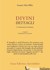 DIVINI DETTAGLI. L'ORIENTAMENTO LACANIANO - MILLER JACQUES-ALAIN; DI CIACCIA A. (CUR.)