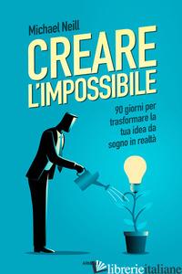CREARE L'IMPOSSIBILE. 90 GIORNI PER TRASFORMARE LA TUA IDEA DA SOGNO IN REALTA' - NEILL MICHAEL