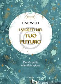 SEGRETI NEL TUO FUTURO. PICCOLA GUIDA ALLA DIVINAZIONE (I) - WILD ELSIE