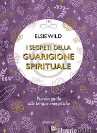 SEGRETI DELLA GUARIGIONE SPIRITUALE. PICCOLA GUIDA ALLE TERAPIE ENERGETICHE (I) - WILD ELSIE