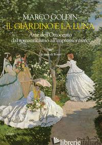 GIARDINO E LA LUNA. ARTE DELL'OTTOCENTO DAL ROMANTICISMO ALL'IMPRESSIONISMO (IL) - GOLDIN MARCO