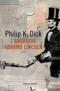 ANDROIDE ABRAMO LINCOLN (L') - DICK PHILIP K.; PAGETTI C. (CUR.)