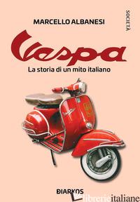 VESPA. LA STORIA DI UN MITO ITALIANO - ALBANESI MARCELLO