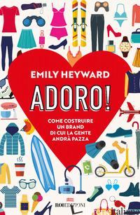 ADORO! COME COSTRUIRE UN BRAND DI CUI LA GENTE ANDRA' PAZZA - HEYWARD EMILY