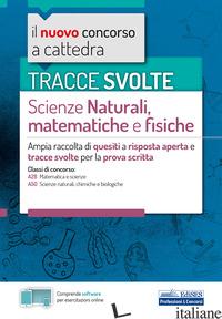 TRACCE SVOLTE DI SCIENZE NATURALI, MATEMATICHE E FISICHE. AMPIA RACCOLTA DI QUES - AA.VV.
