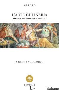 ARTE CULINARIA. MANUALE DI GASTRONOMIA CLASSICA. TESTO LATINO A FRONTE (L') - APICIO MARCO; CARAZZALI G. (CUR.)
