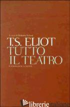 TUTTO IL TEATRO. TESTO INGLESE A FRONTE - ELIOT THOMAS S.; SANESI R. (CUR.)