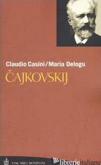 CAJKOVSKIJ. LA VITA. TUTTE LE COMPOSIZIONI - CASINI CLAUDIO; DELOGU MARIA