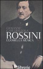 ROSSINI. L'UOMO, LA MUSICA - CARLI BALLOLA GIOVANNI