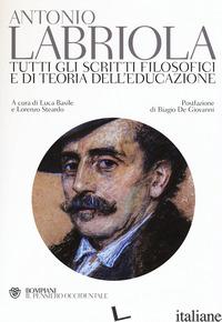 TUTTI GLI SCRITTI FILOSOFICI E DI TEORIA DELL'EDUCAZIONE - LABRIOLA ANTONIO; BASILE L. (CUR.); STEARDO L. (CUR.)