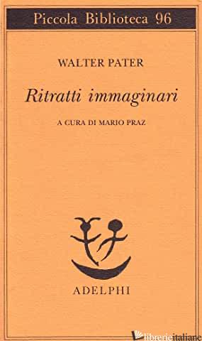 RITRATTI IMMAGINARI - PATER WALTER; PRAZ M. (CUR.)