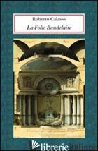 FOLIE BAUDELAIRE. EDIZ. ITALIANA (LA) - CALASSO ROBERTO