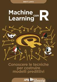 MACHINE LEARNING CON R. CONOSCERE LE TECNICHE PER COSTRUIRE MODELLI PREDITTIVI - LANTZ BRETT