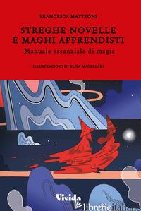 STREGHE NOVELLE E MAGHI APPRENDISTI. MANUALE ESSENZIALE DI MAGIA - MATTEONI FRANCESCA