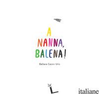 A NANNA, BALENA! EDIZ. A COLORI - CASTRO URIO BARBARA