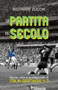 PARTITA DEL SECOLO. STORIA, MITO E PROTAGONISTI DI ITALIA-GERMANIA 4-3 (LA) - CUCCHI RICCARDO