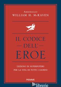 CODICE DELL'EROE. LEZIONI DI SUPERPOTERI PER LA VITA DI TUTTI I GIORNI (IL) - MCRAVEN WILLIAM H.