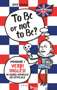 TO BE OR NOT TO BE? IMPARARE I VERBI INGLESI IN MODO SEMPLICE ED EFFICACE - SIANO EMY