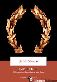 IMPERATORI. I 10 UOMINI CHE HANNO FATTO GRANDE ROMA - STRAUSS BARRY